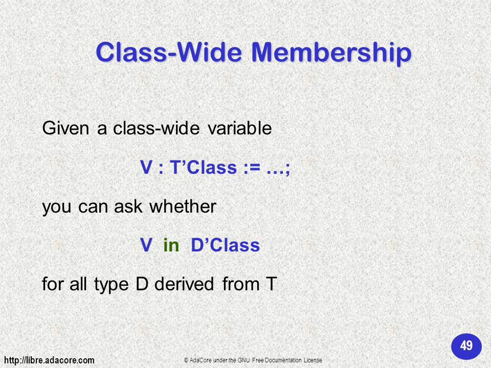 49 http://libre.adacore.com © AdaCore under the GNU Free Documentation License Given a class-wide variable V : TClass := …; you can ask whether V in DClass for all type D derived from T Class-Wide Membership