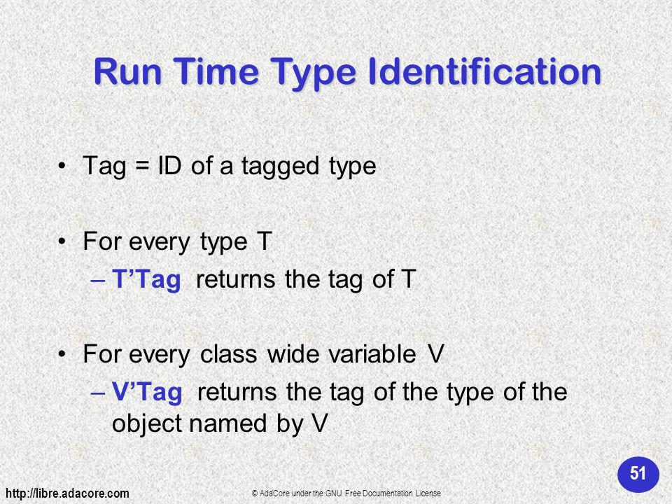 51 http://libre.adacore.com © AdaCore under the GNU Free Documentation License Tag = ID of a tagged type For every type T –TTag returns the tag of T For every class wide variable V –VTag returns the tag of the type of the object named by V Run Time Type Identification