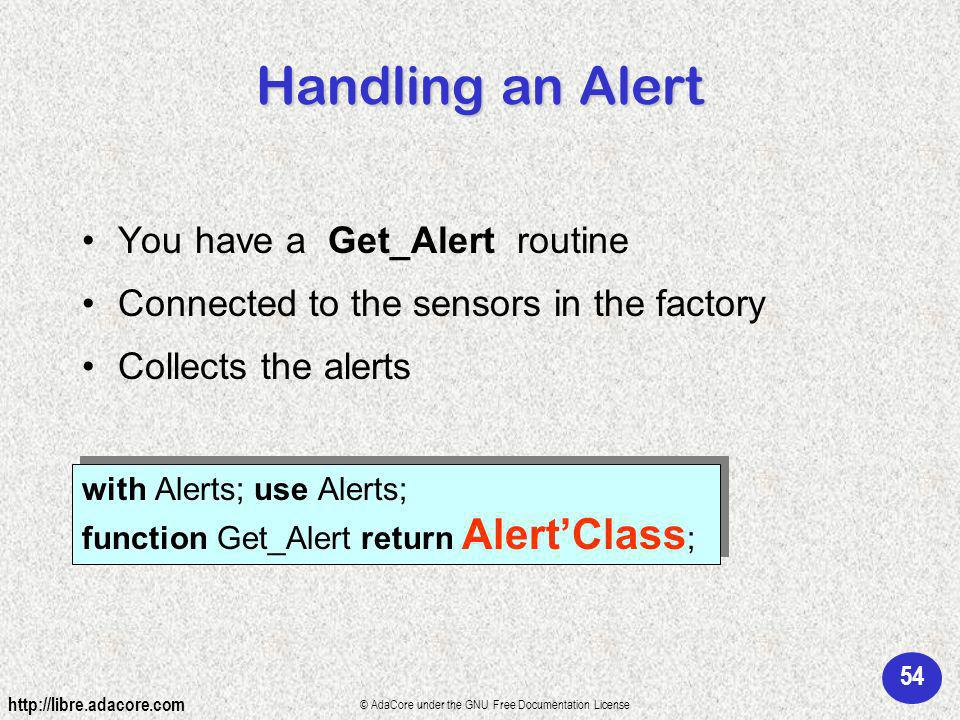 54 http://libre.adacore.com © AdaCore under the GNU Free Documentation License Handling an Alert You have a Get_Alert routine Connected to the sensors in the factory Collects the alerts with Alerts; use Alerts; function Get_Alert return AlertClass ; with Alerts; use Alerts; function Get_Alert return AlertClass ;