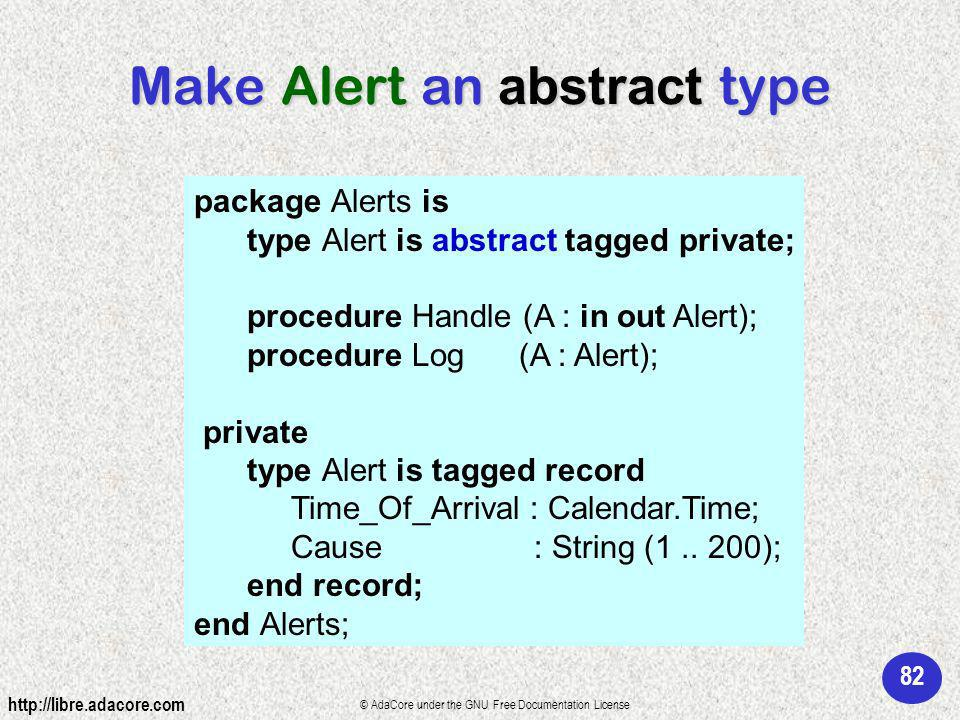 82 http://libre.adacore.com © AdaCore under the GNU Free Documentation License Make Alert an abstract type package Alerts is type Alert is abstract tagged private; procedure Handle (A : in out Alert); procedure Log (A : Alert); private type Alert is tagged record Time_Of_Arrival : Calendar.Time; Cause : String (1..
