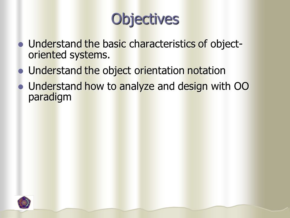 Objectives Understand the basic characteristics of object- oriented systems. Understand the basic characteristics of object- oriented systems. Underst