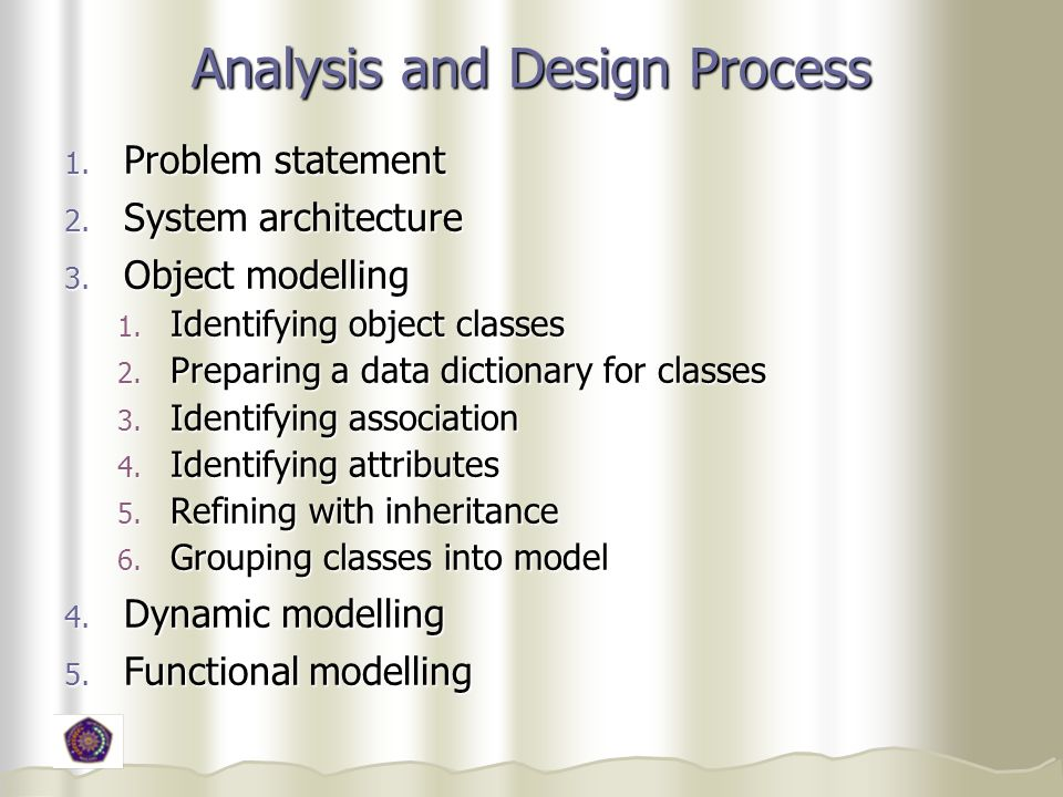 Analysis and Design Process 1. Problem statement 2. System architecture 3. Object modelling 1. Identifying object classes 2. Preparing a data dictiona
