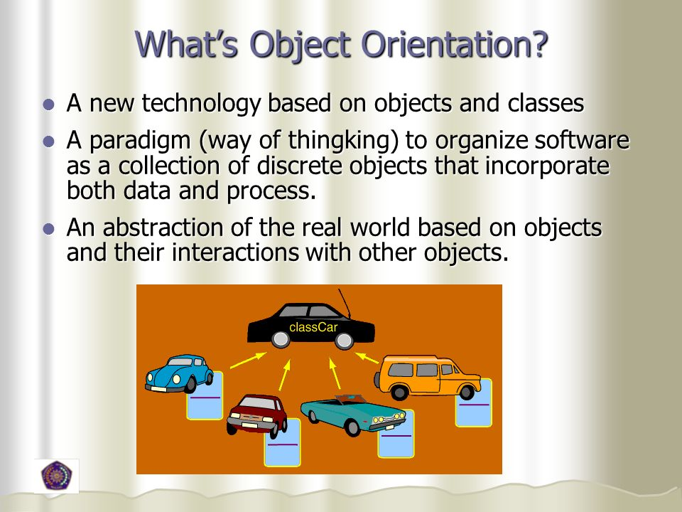 Whats Object Orientation? A new technology based on objects and classes A new technology based on objects and classes A paradigm (way of thingking) to