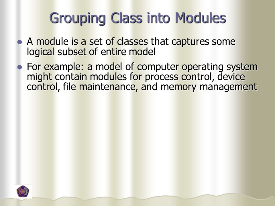 Grouping Class into Modules A module is a set of classes that captures some logical subset of entire model A module is a set of classes that captures