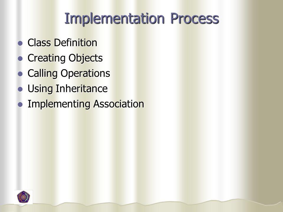 Implementation Process Class Definition Class Definition Creating Objects Creating Objects Calling Operations Calling Operations Using Inheritance Usi