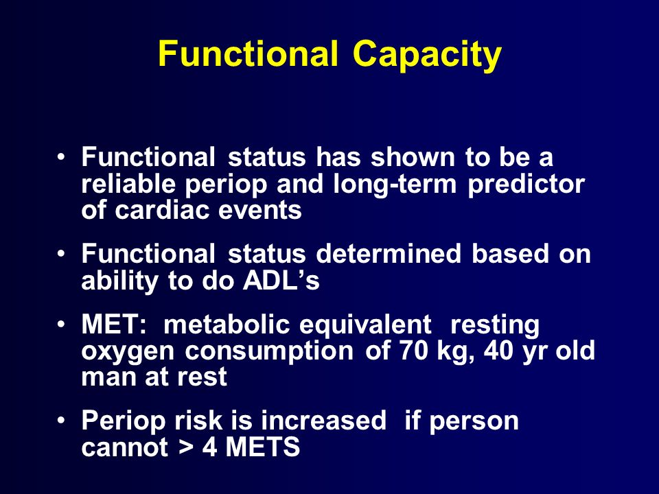 Functional Capacity Functional status has shown to be a reliable periop and long-term predictor of cardiac events Functional status determined based o