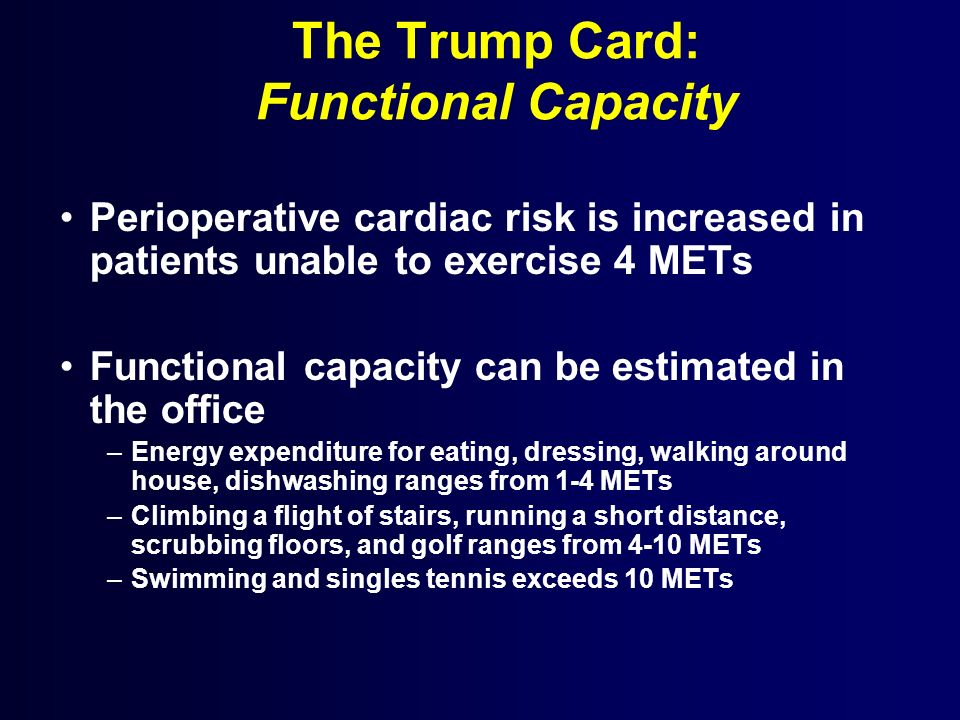 The Trump Card: Functional Capacity Perioperative cardiac risk is increased in patients unable to exercise 4 METs Functional capacity can be estimated