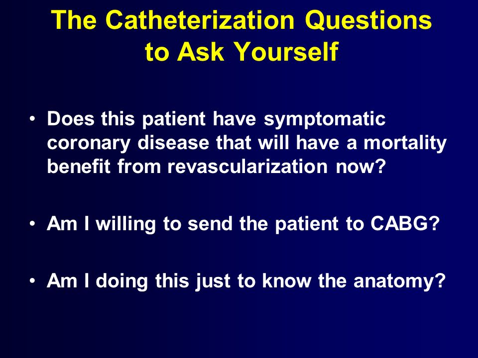 The Catheterization Questions to Ask Yourself Does this patient have symptomatic coronary disease that will have a mortality benefit from revasculariz