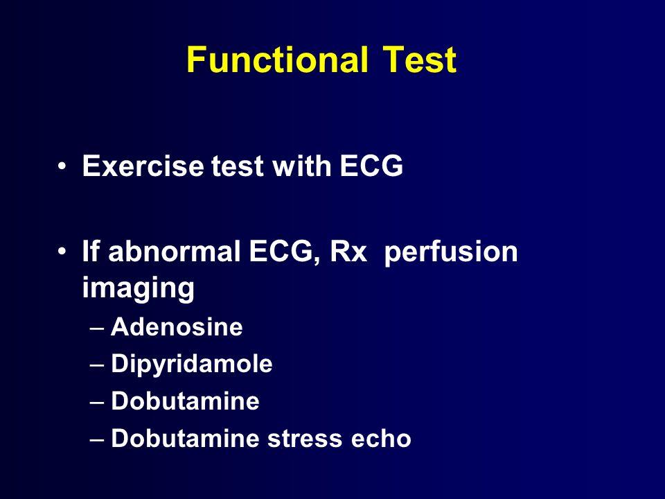 Functional Test Exercise test with ECG If abnormal ECG, Rx perfusion imaging –Adenosine –Dipyridamole –Dobutamine –Dobutamine stress echo