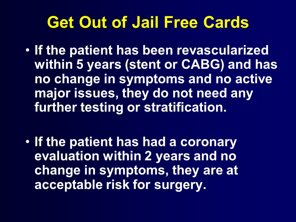 Get Out of Jail Free Cards If the patient has been revascularized within 5 years (stent or CABG) and has no change in symptoms and no active major iss