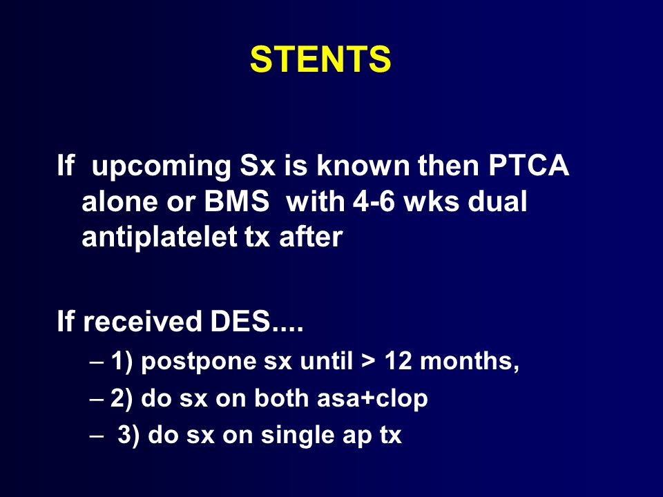 STENTS If upcoming Sx is known then PTCA alone or BMS with 4-6 wks dual antiplatelet tx after If received DES.... –1) postpone sx until > 12 months, –