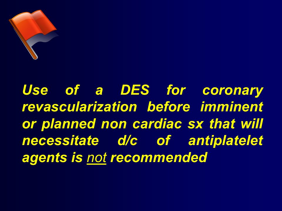 Use of a DES for coronary revascularization before imminent or planned non cardiac sx that will necessitate d/c of antiplatelet agents is not recommen