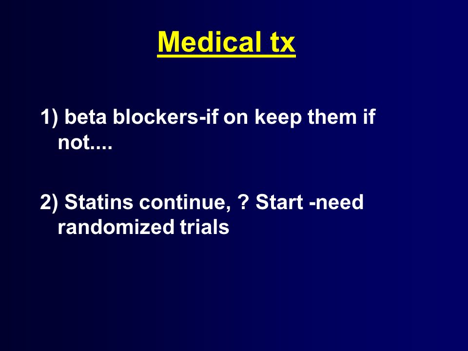 Medical tx 1) beta blockers-if on keep them if not.... 2) Statins continue, ? Start -need randomized trials