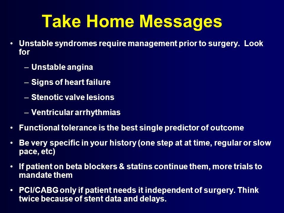 Take Home Messages Unstable syndromes require management prior to surgery. Look for –Unstable angina –Signs of heart failure –Stenotic valve lesions –
