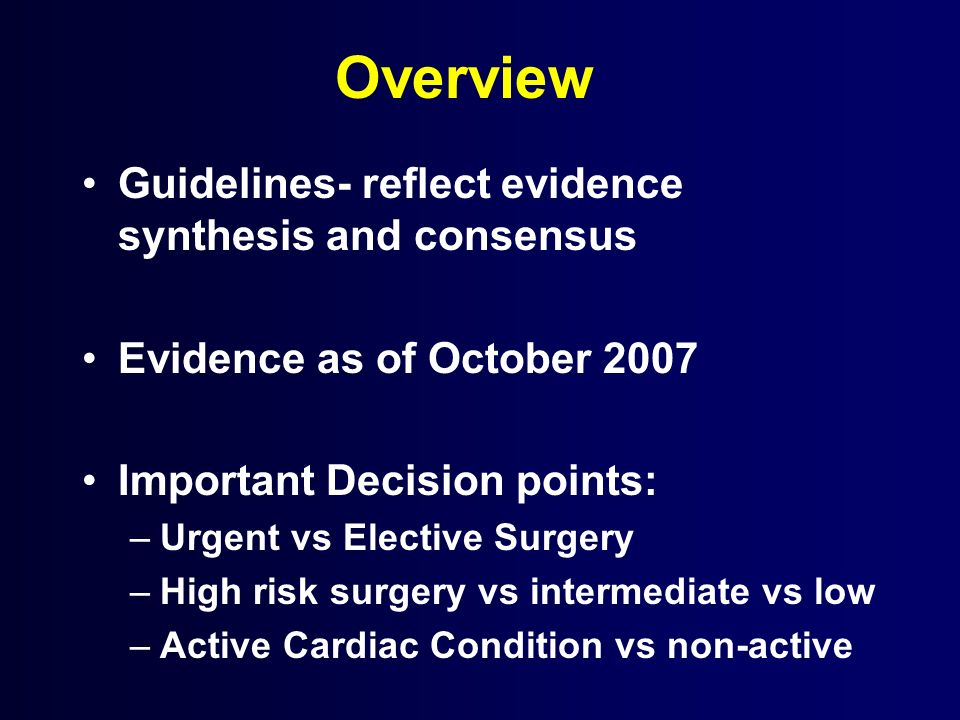 Overview Guidelines- reflect evidence synthesis and consensus Evidence as of October 2007 Important Decision points: –Urgent vs Elective Surgery –High