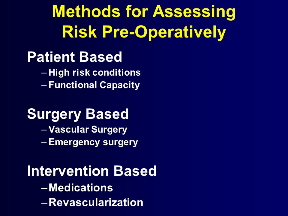 Methods for Assessing Risk Pre-Operatively Patient Based –High risk conditions –Functional Capacity Surgery Based –Vascular Surgery –Emergency surgery