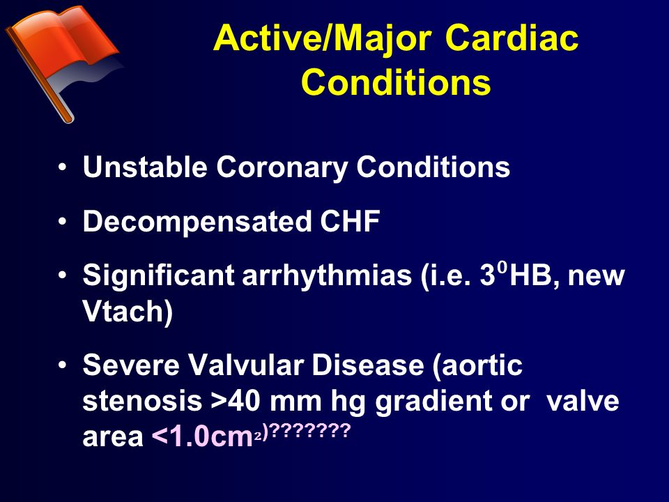 Active/Major Cardiac Conditions Unstable Coronary Conditions Decompensated CHF Significant arrhythmias (i.e. 3 HB, new Vtach) Severe Valvular Disease