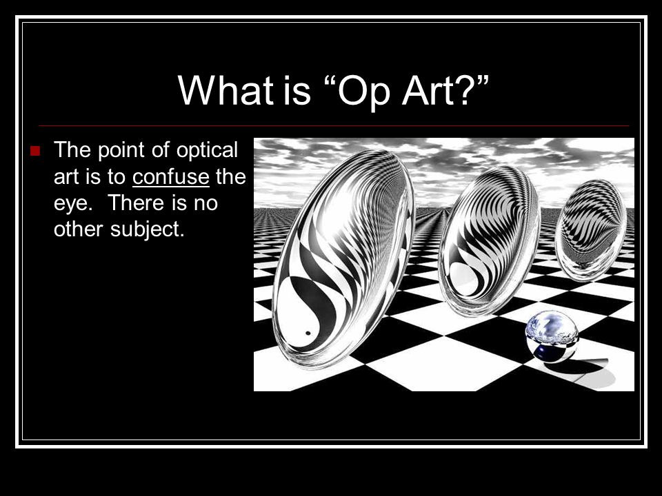 What is Op Art? The point of optical art is to confuse the eye. There is no other subject.