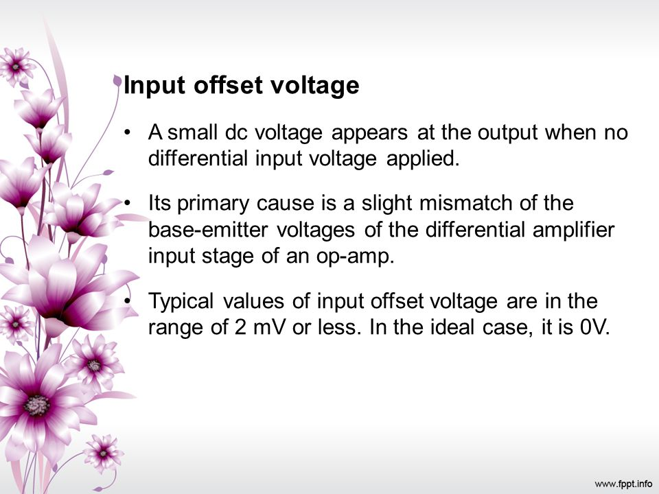 Input offset voltage A small dc voltage appears at the output when no differential input voltage applied. Its primary cause is a slight mismatch of th