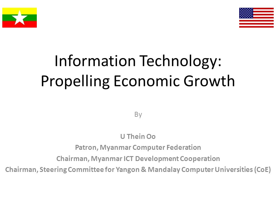 Information Technology: Propelling Economic Growth By U Thein Oo Patron, Myanmar Computer Federation Chairman, Myanmar ICT Development Cooperation Cha
