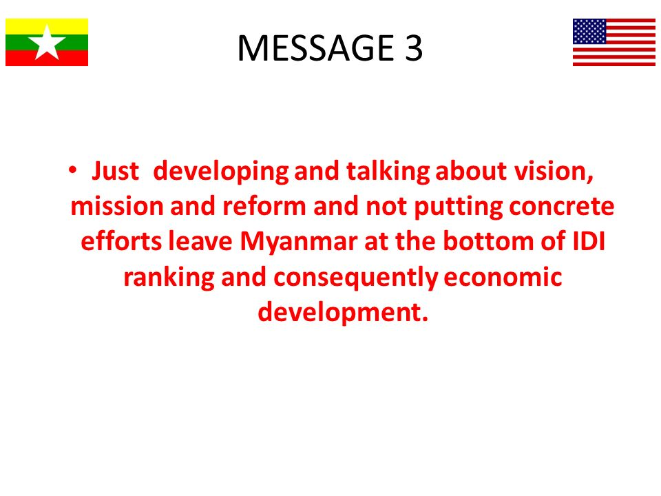 MESSAGE 3 Just developing and talking about vision, mission and reform and not putting concrete efforts leave Myanmar at the bottom of IDI ranking and