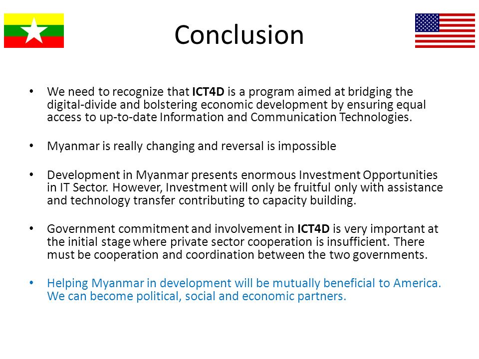 Conclusion We need to recognize that ICT4D is a program aimed at bridging the digital-divide and bolstering economic development by ensuring equal acc