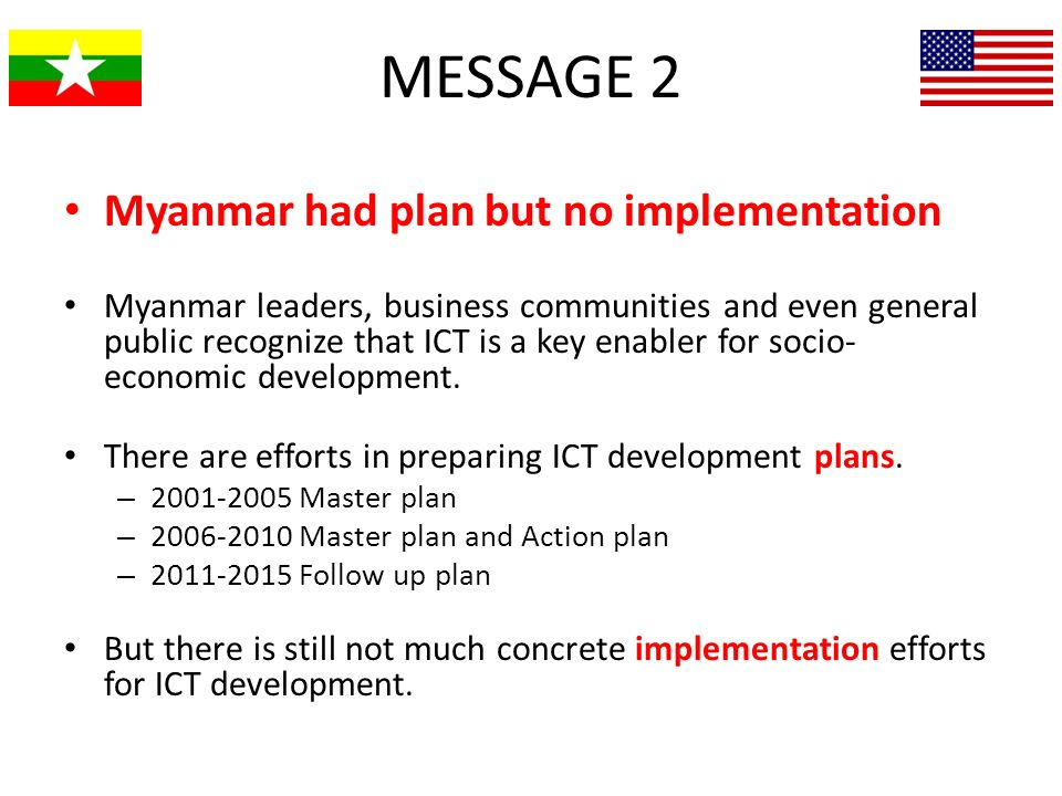 MESSAGE 2 Myanmar had plan but no implementation Myanmar leaders, business communities and even general public recognize that ICT is a key enabler for