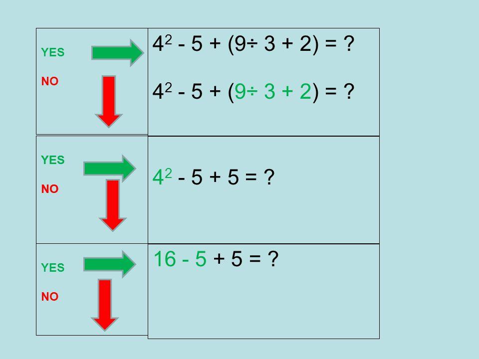4 2 - 5 + (9÷ 3 + 2) = ? 4 2 - 5 + 5 = ? YES NO YES NO 4 2 - 5 + (9÷ 3 + 2) = ? 16 - 5 + 5 = ? YES NO YES NO
