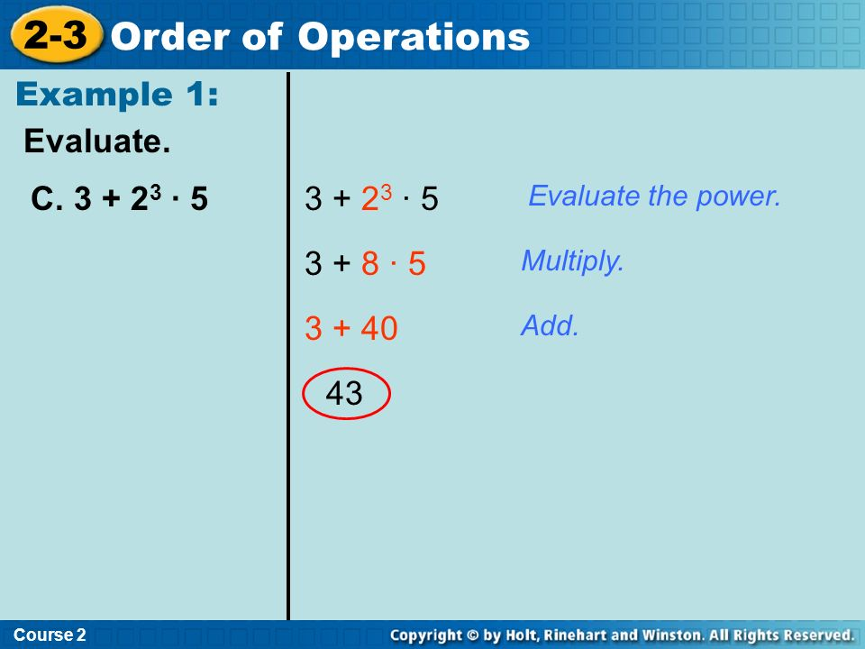 Evaluate. Example 1: Course 2 2-3 Order of Operations C. 3 + 2 3 · 53 + 2 3 · 5 3 + 8 · 5 3 + 40 43 Evaluate the power. Multiply. Add.