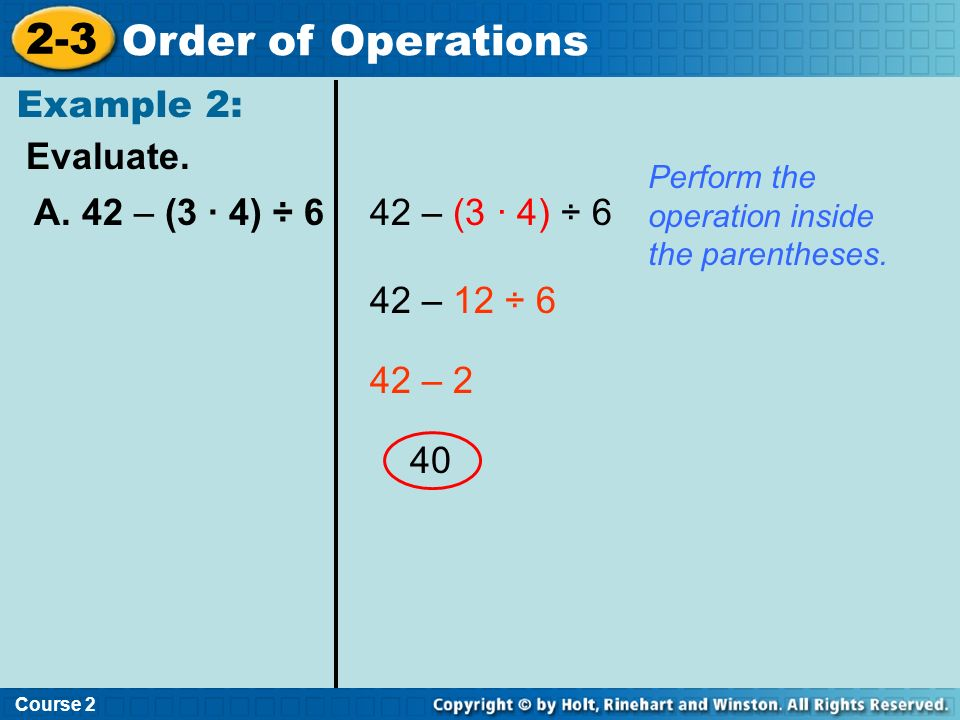 Evaluate. Example 2: Course 2 2-3 Order of Operations A. 42 – (3 · 4) ÷ 642 – (3 · 4) ÷ 6 42 – 12 ÷ 6 42 – 2 40 Perform the operation inside the paren