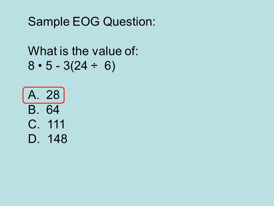 Sample EOG Question: What is the value of: 8 5 - 3(24 ÷ 6) A. 28 B. 64 C. 111 D. 148