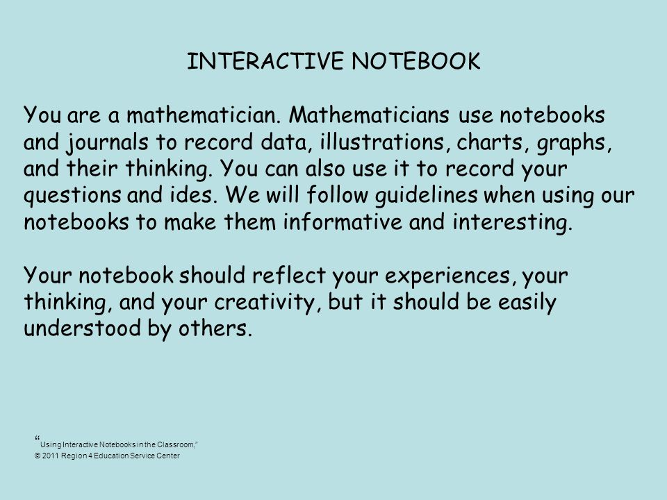 INTERACTIVE NOTEBOOK You are a mathematician. Mathematicians use notebooks and journals to record data, illustrations, charts, graphs, and their think