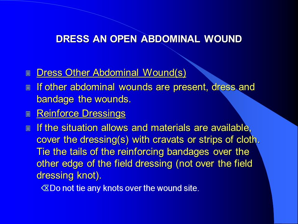 DRESS AN OPEN ABDOMINAL WOUND 3 Dress Other Abdominal Wound(s) 3 If other abdominal wounds are present, dress and bandage the wounds.