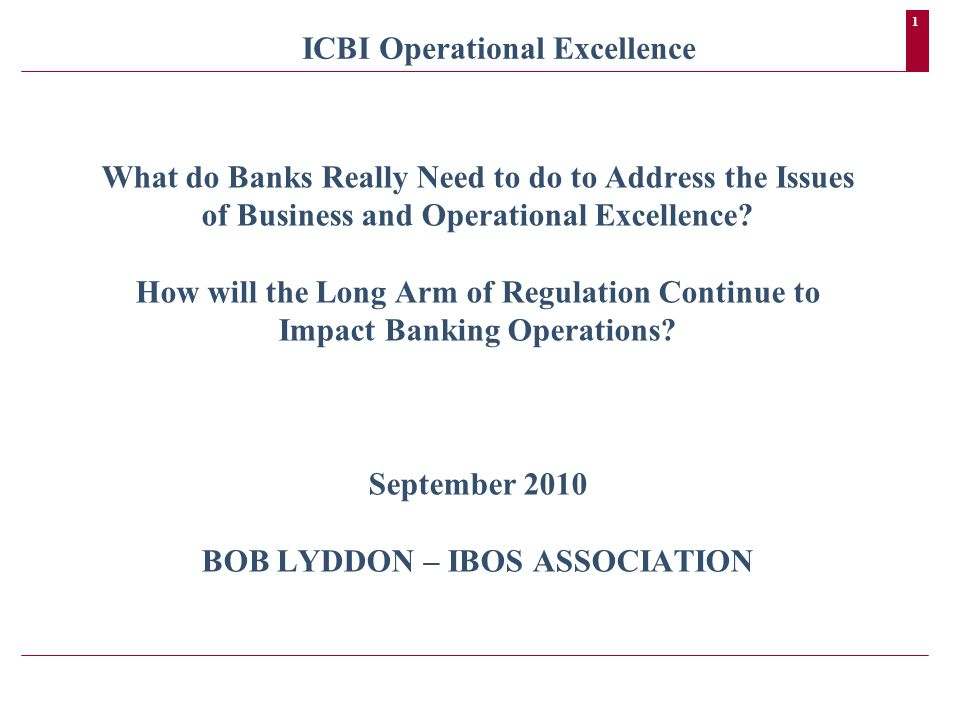1 ICBI Operational Excellence What do Banks Really Need to do to Address the Issues of Business and Operational Excellence? How will the Long Arm of R