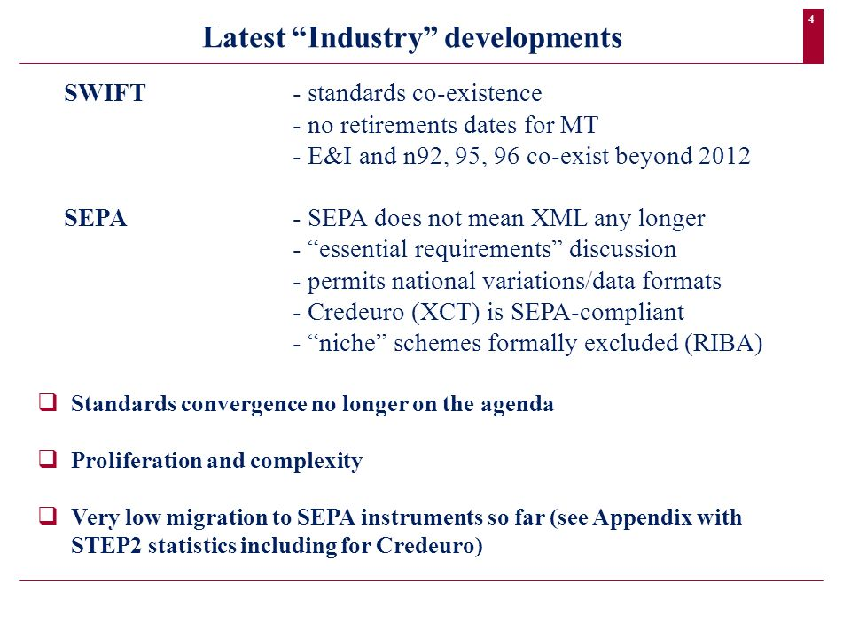 4 SWIFT- standards co-existence - no retirements dates for MT - E&I and n92, 95, 96 co-exist beyond 2012 SEPA- SEPA does not mean XML any longer - ess