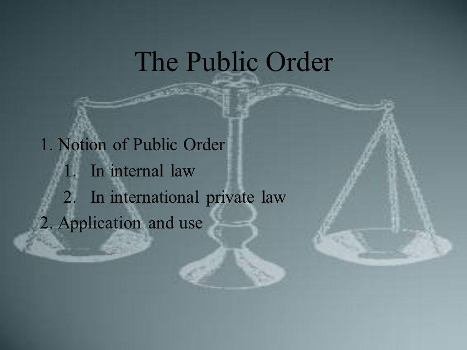The Public Order 1. Notion of Public Order 1.In internal law 2.In international private law 2. Application and use