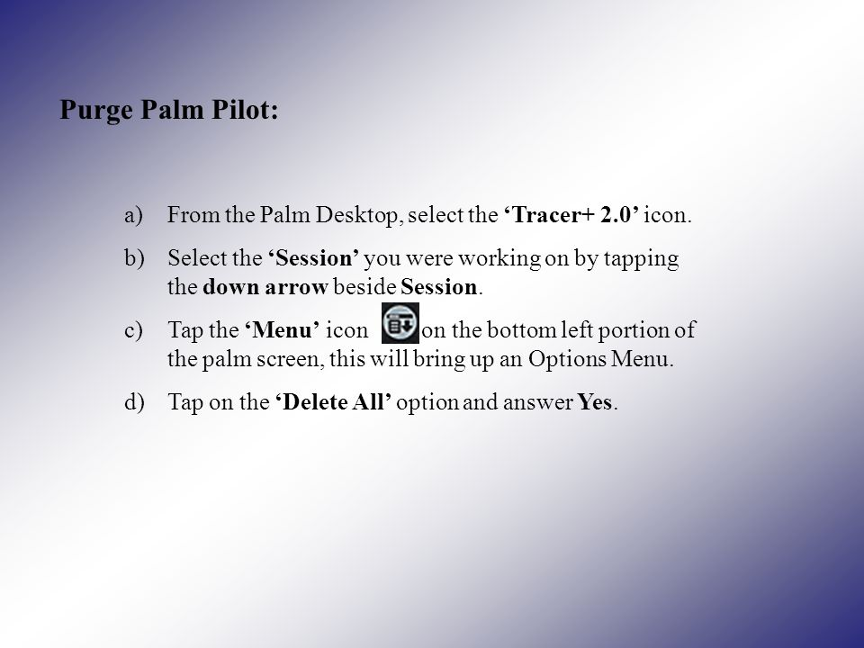 Purge Palm Pilot: a)From the Palm Desktop, select the Tracer+ 2.0 icon.