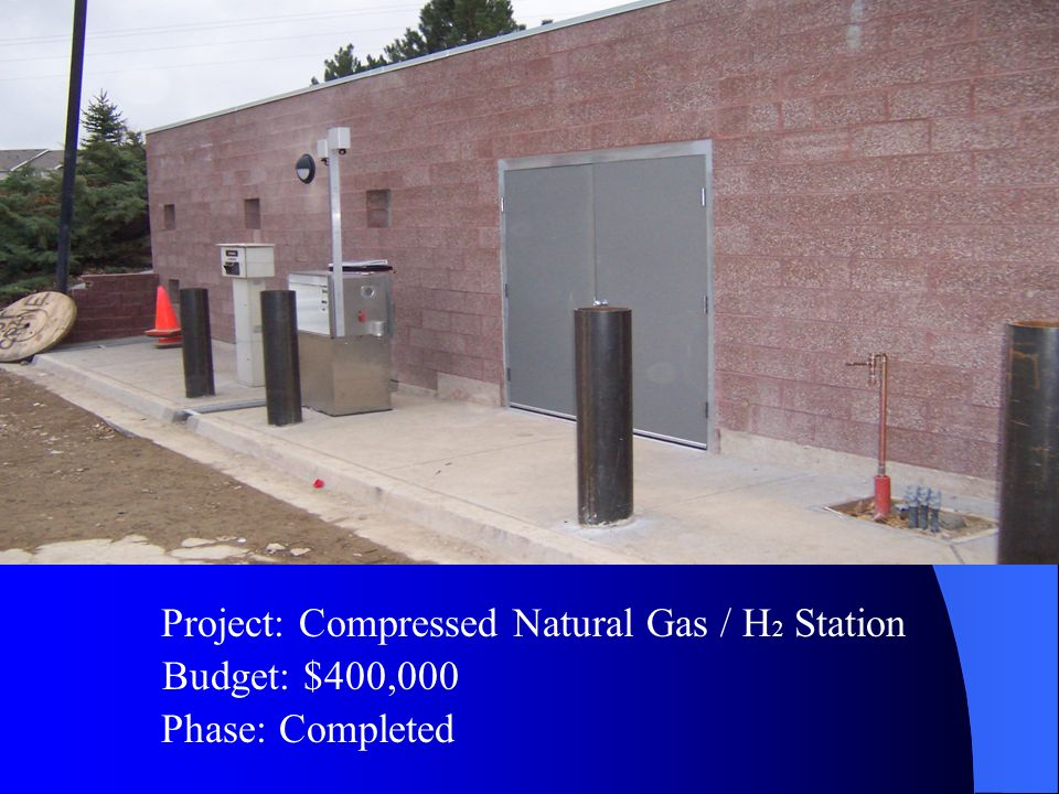 Budget: $400,000 Project: Compressed Natural Gas / H 2 Station Phase: Completed