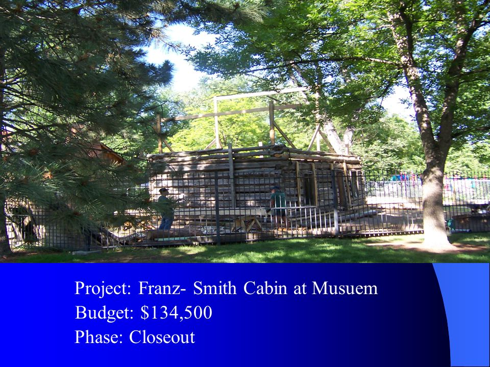 Budget: $134,500 Project: Franz- Smith Cabin at Musuem Phase: Closeout