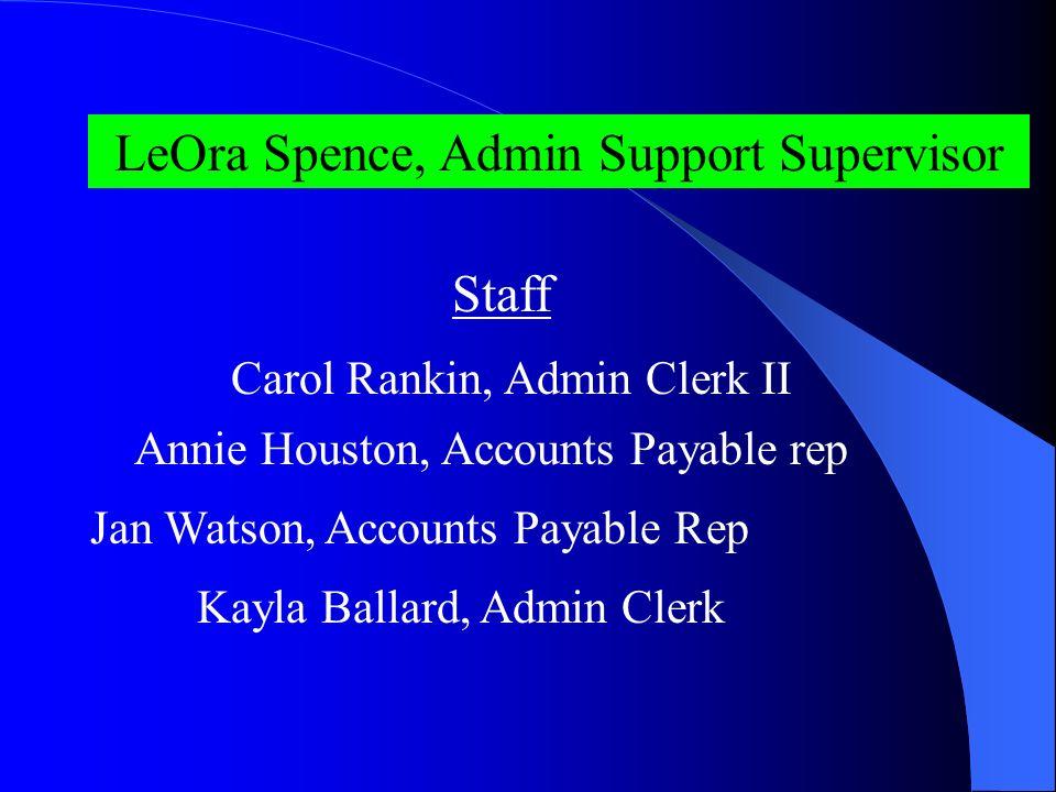 LeOra Spence, Admin Support Supervisor Staff Carol Rankin, Admin Clerk II Annie Houston, Accounts Payable rep Jan Watson, Accounts Payable Rep Kayla Ballard, Admin Clerk