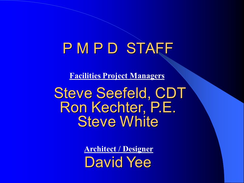 P M P D STAFF Steve Seefeld, CDT Ron Kechter, P.E. Steve White David Yee Facilities Project Managers Architect / Designer