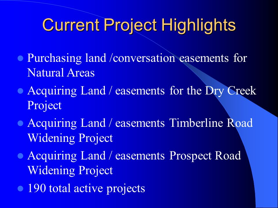 Current Project Highlights Purchasing land /conversation easements for Natural Areas Acquiring Land / easements for the Dry Creek Project Acquiring Land / easements Timberline Road Widening Project Acquiring Land / easements Prospect Road Widening Project 190 total active projects