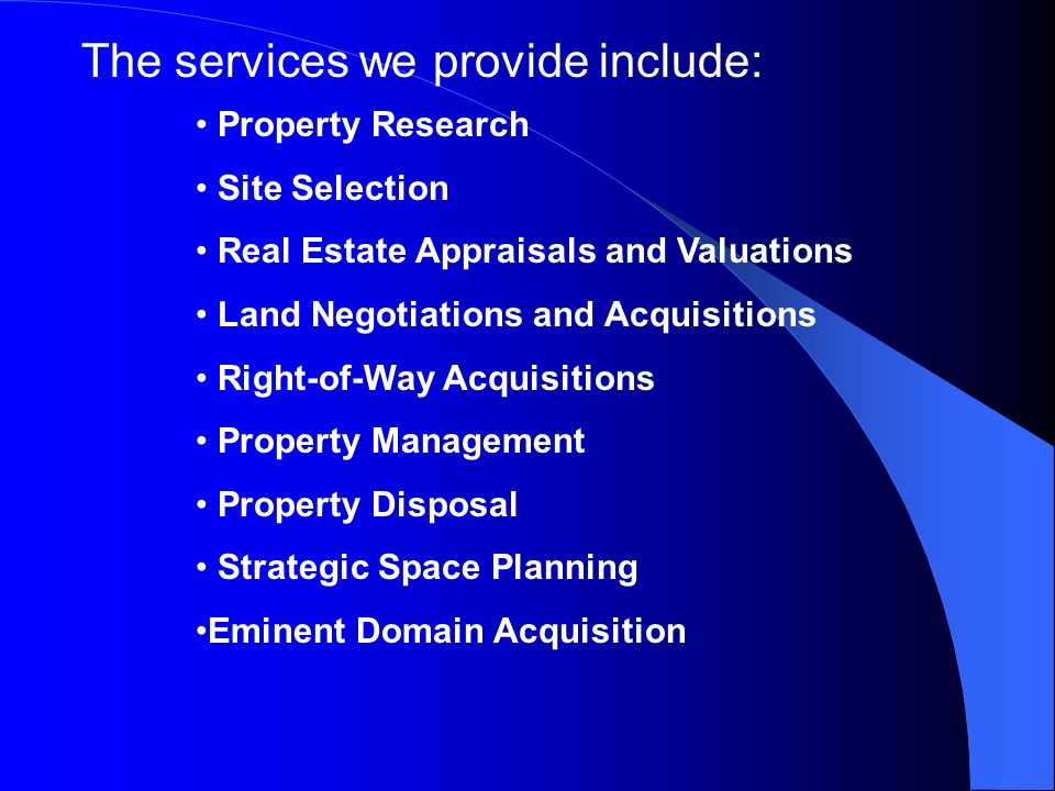 The services we provide include: Property Research Site Selection Real Estate Appraisals and Valuations Land Negotiations and Acquisitions Right-of-Way Acquisitions Property Management Property Disposal Strategic Space Planning Eminent Domain Acquisition