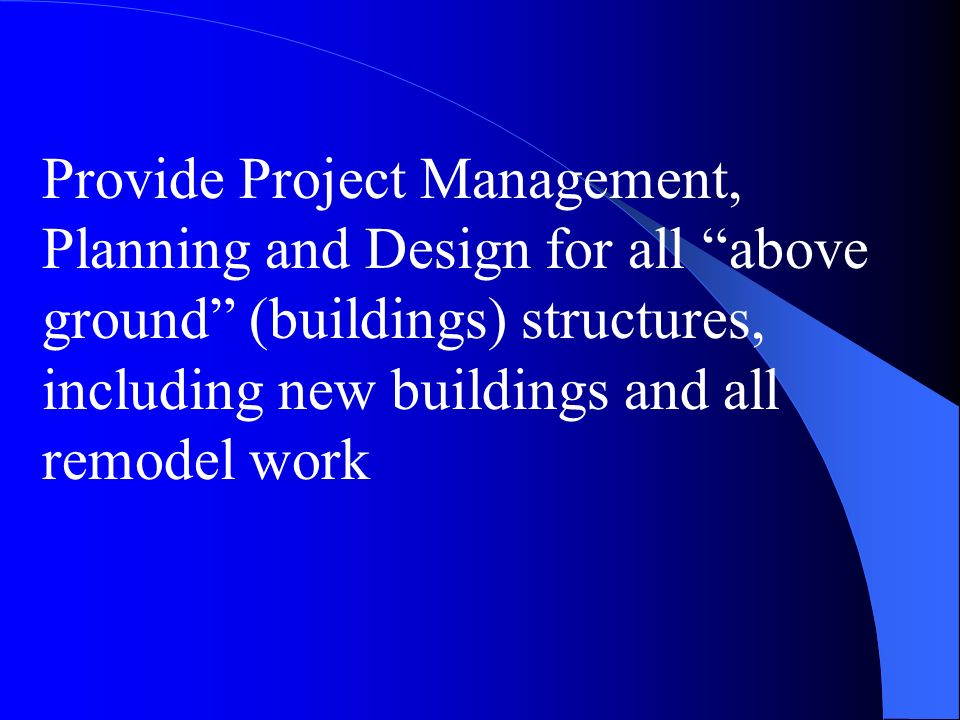 Provide Project Management, Planning and Design for all above ground (buildings) structures, including new buildings and all remodel work