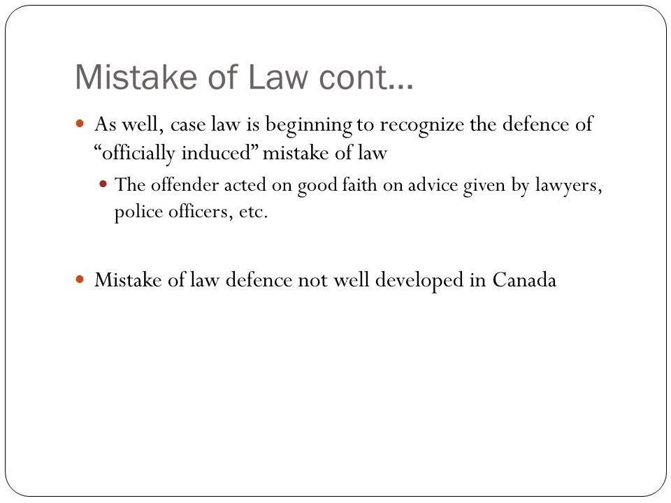 Mistake of Law cont… As well, case law is beginning to recognize the defence of officially induced mistake of law The offender acted on good faith on advice given by lawyers, police officers, etc.