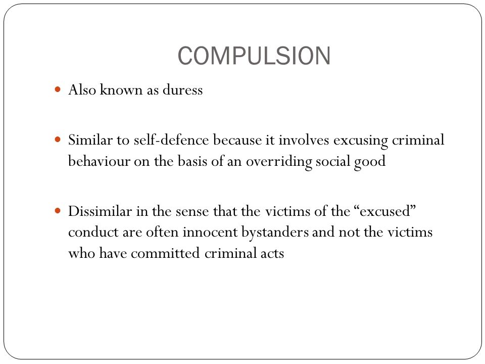 COMPULSION Also known as duress Similar to self-defence because it involves excusing criminal behaviour on the basis of an overriding social good Dissimilar in the sense that the victims of the excused conduct are often innocent bystanders and not the victims who have committed criminal acts