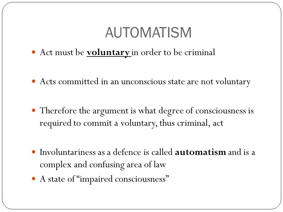 AUTOMATISM Act must be voluntary in order to be criminal Acts committed in an unconscious state are not voluntary Therefore the argument is what degree of consciousness is required to commit a voluntary, thus criminal, act Involuntariness as a defence is called automatism and is a complex and confusing area of law A state of impaired consciousness