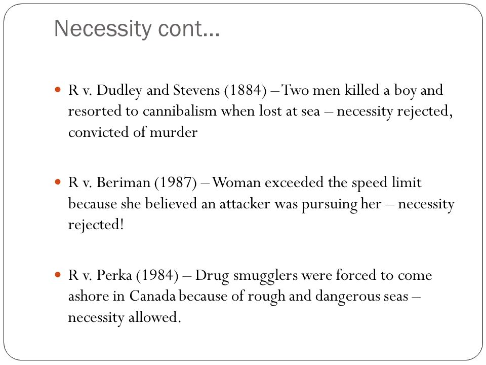 Necessity cont… R v. Dudley and Stevens (1884) – Two men killed a boy and resorted to cannibalism when lost at sea – necessity rejected, convicted of