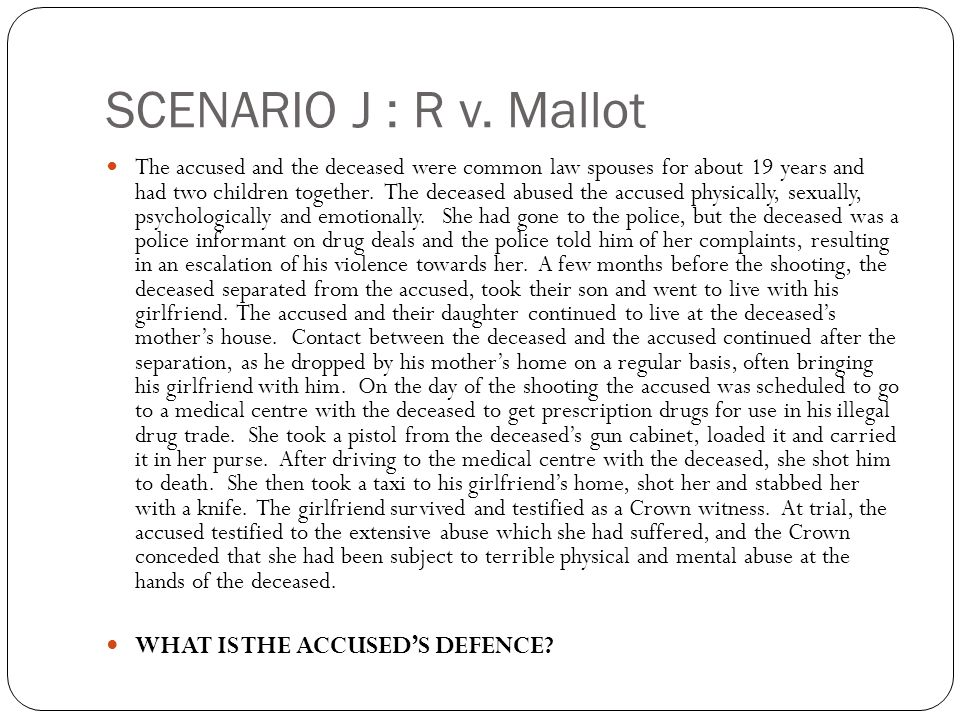 SCENARIO J : R v. Mallot The accused and the deceased were common law spouses for about 19 years and had two children together. The deceased abused th