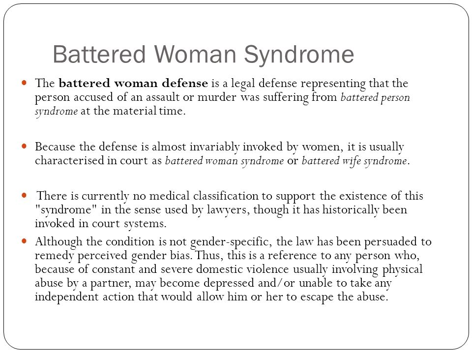 Battered Woman Syndrome The battered woman defense is a legal defense representing that the person accused of an assault or murder was suffering from battered person syndrome at the material time.